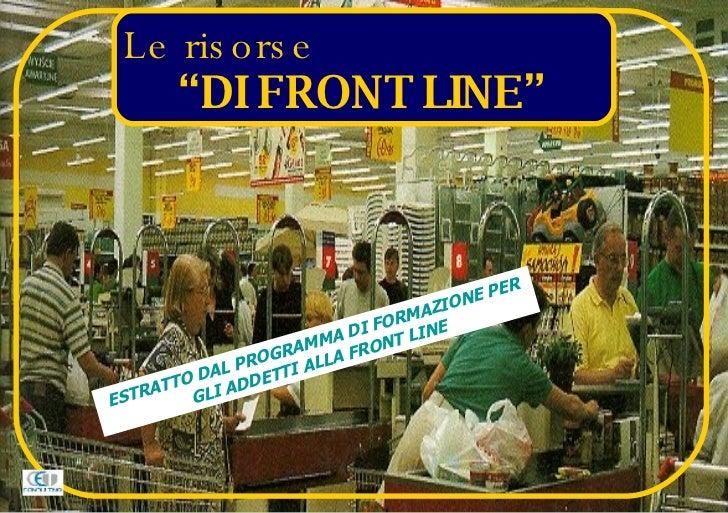 """Le risorse  """"DI FRONT LINE"""" ESTRATTO DAL PROGRAMMA DI FORMAZIONE PER GLI ADDETTI ALLA FRONT LINE"""