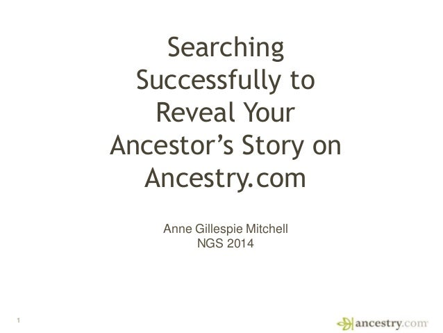 1 Searching Successfully to Reveal Your Ancestor's Story on Ancestry.com Anne Gillespie Mitchell NGS 2014
