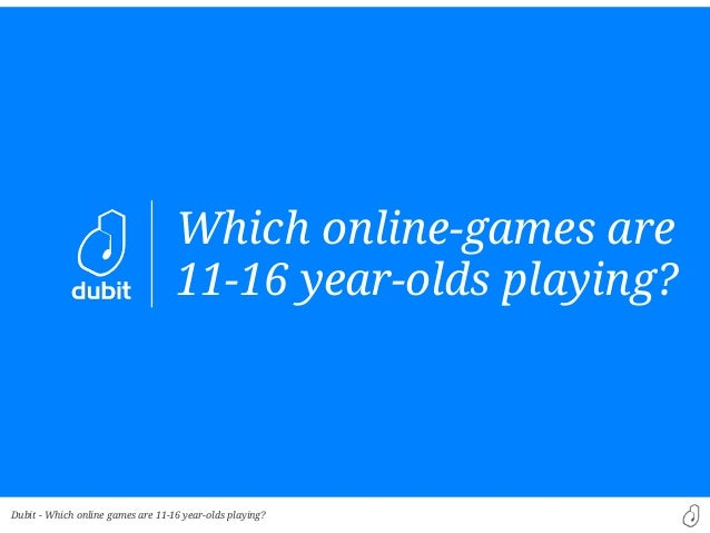 Dubit -Which online-games are11-16 year-olds playing?Which online games are 11-16 year-olds playing?