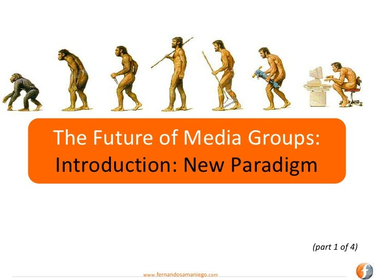 The Future of Media Groups:Introduction: New Paradigm                                     (part 1 of 4)         www.fernan...