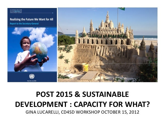 POST 2015 & SUSTAINABLEDEVELOPMENT : CAPACITY FOR WHAT?  GINA LUCARELLI, CD4SD WORKSHOP OCTOBER 15, 2012