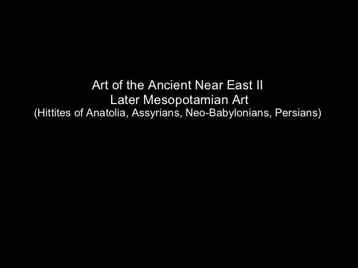 Art of the Ancient Near East II  Later Mesopotamian Art (Hittites of Anatolia, Assyrians, Neo-Babylonians, Persians)