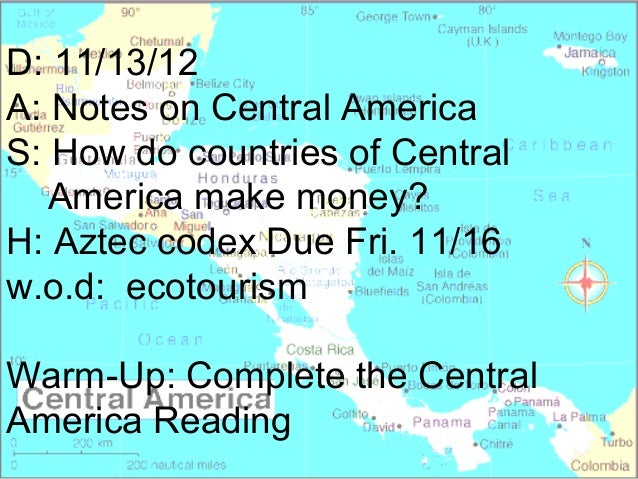 D: 11/13/12A: Notes on Central AmericaS: How do countries of Central   America make money?H: Aztec codex Due Fri. 11/16w.o...