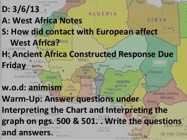 D: 3/6/13A: West Africa NotesS: How did contact with European affect   West Africa?H: Ancient Africa Constructed Response ...