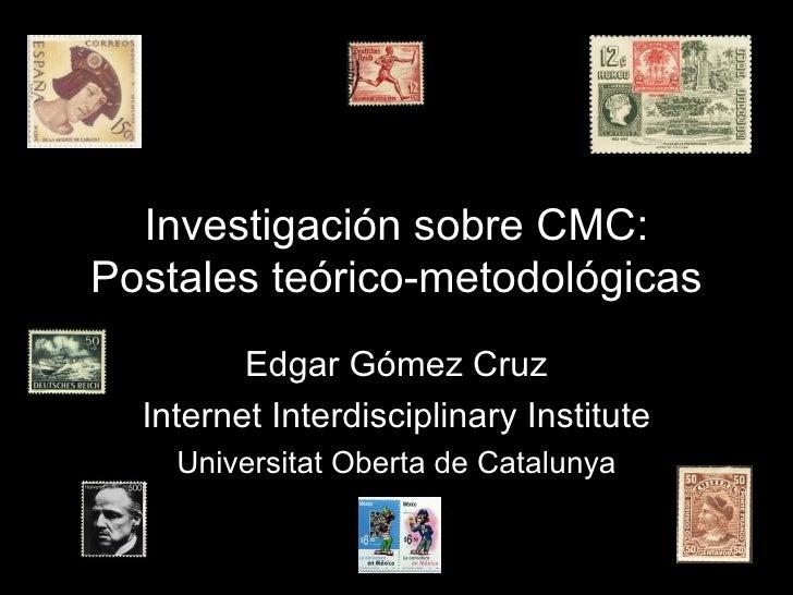 Investigación sobre CMC: Postales teórico-metodológicas Edgar Gómez Cruz Internet Interdisciplinary Institute Universitat ...