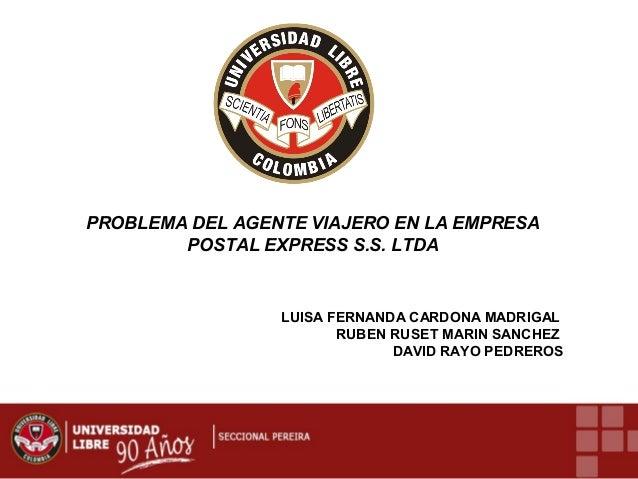 PROBLEMA DEL AGENTE VIAJERO EN LA EMPRESA POSTAL EXPRESS S.S. LTDA  LUISA FERNANDA CARDONA MADRIGAL RUBEN RUSET MARIN SANC...