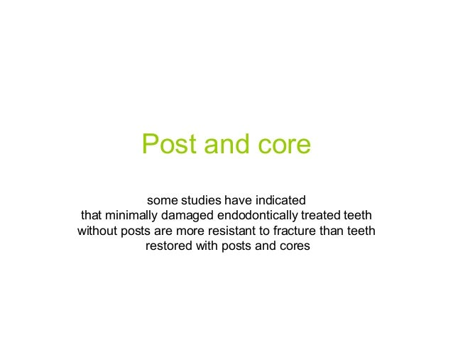 Post and core some studies have indicated that minimally damaged endodontically treated teeth without posts are more resis...
