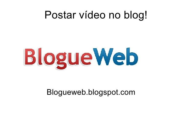 Postar vídeo no blog! Blogueweb.blogspot.com