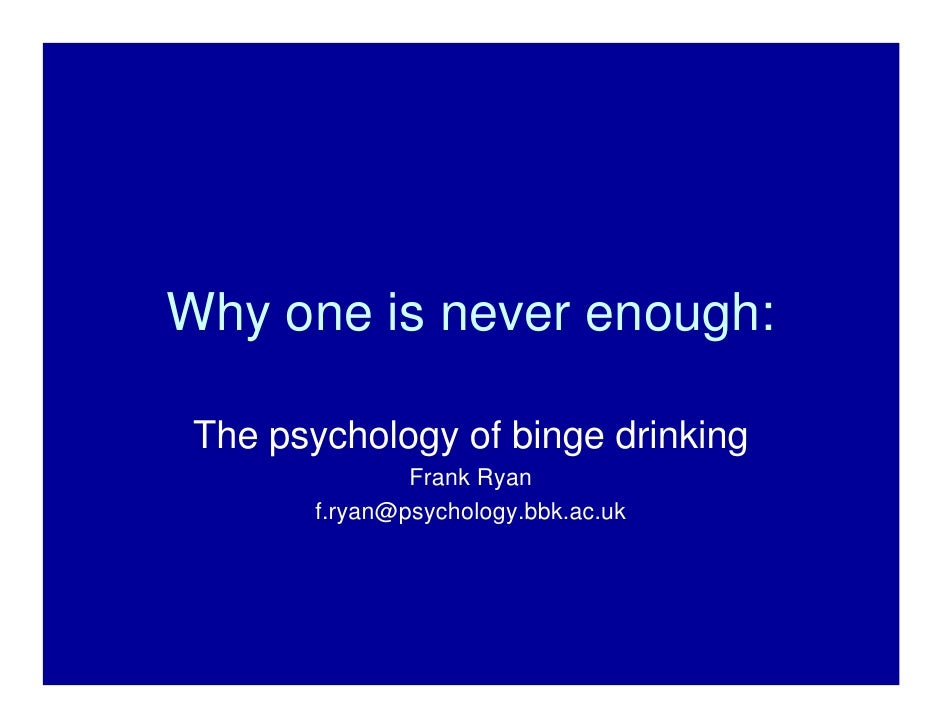 Why one is never enough:   The psychology of binge drinking                 Frank Ryan         f.ryan@psychology.bbk.ac.uk