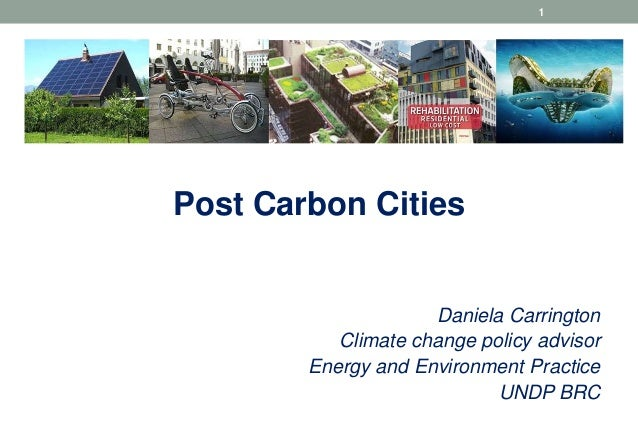 1  Post Carbon Cities  Daniela Carrington Climate change policy advisor Energy and Environment Practice UNDP BRC