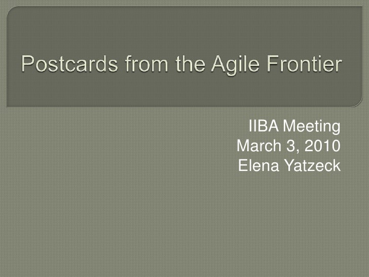 Postcards from the Agile Frontier<br />IIBA Meeting<br />March 3, 2010<br />Elena Yatzeck<br />