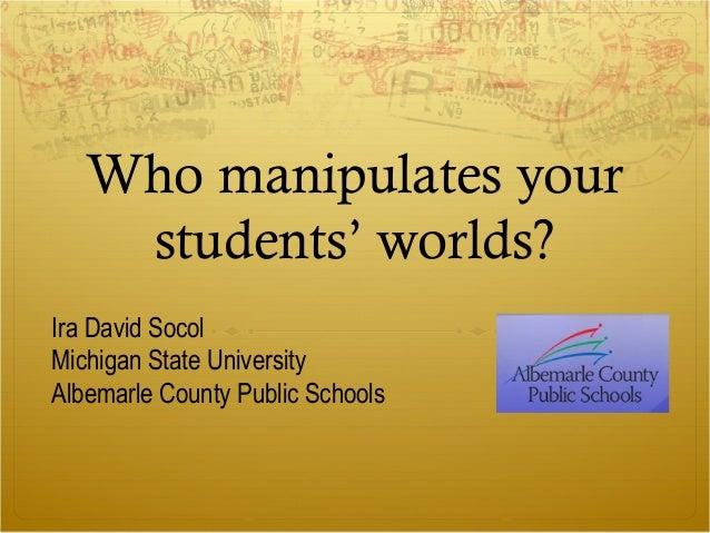 Who manipulates your students' worlds? Ira David Socol Michigan State University Albemarle County Public Schools