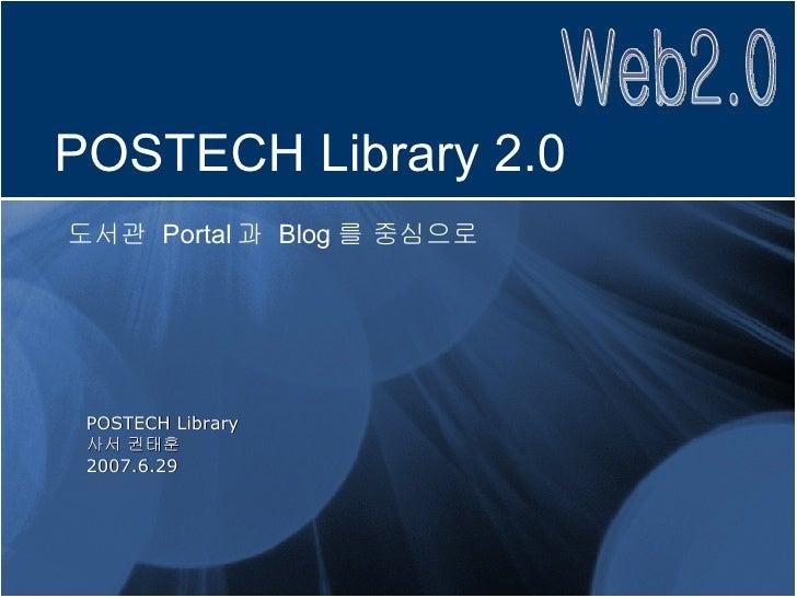 POSTECH Library 사서 권태훈 2007.6.29 POSTECH Library 2.0 도서관  Portal 과  Blog 를 중심으로