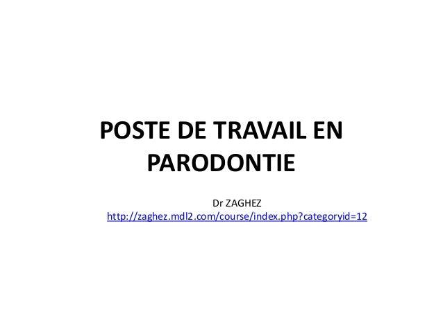 POSTE DE TRAVAIL EN PARODONTIE Dr ZAGHEZ http://zaghez.mdl2.com/course/index.php?categoryid=12