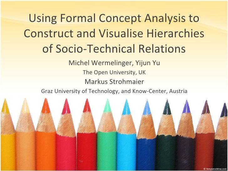 Using Formal Concept Analysis to Construct and Visualise Hierarchies of Socio-Technical Relations Michel Wermelinger, Yiju...