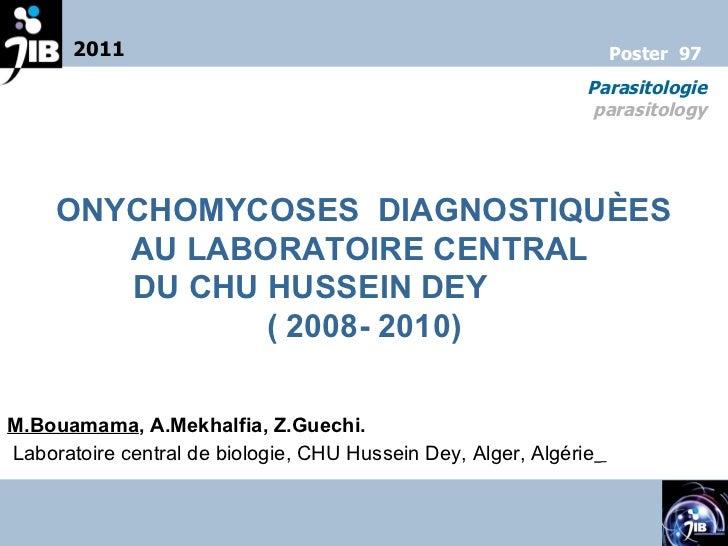 2011 Parasitologie parasitology Poster  97 ONYCHOMYCOSES  DIAGNOSTIQUÈES  AU LABORATOIRE CENTRAL  DU CHU HUSSEIN DEY  ( 20...