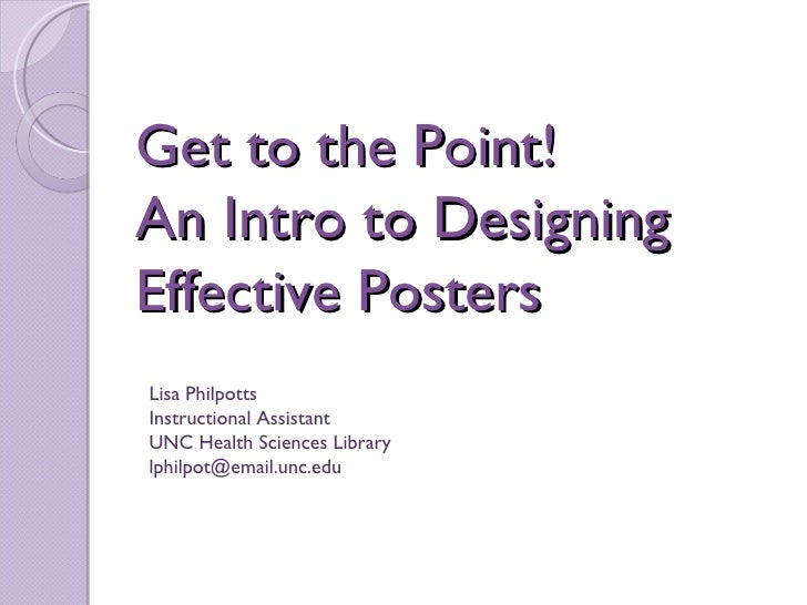Get to the Point!  An Intro to Designing Effective Posters Lisa Philpotts Instructional Assistant UNC Health Sciences Libr...