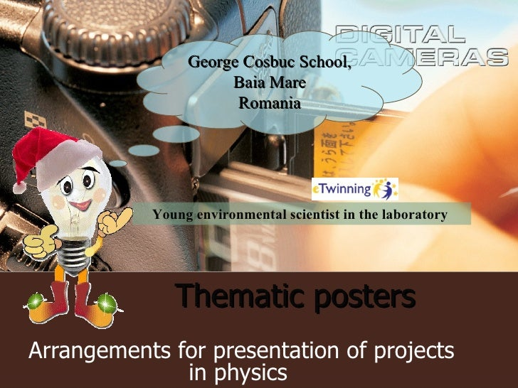 Thematic posters   Arrangements for presentation of projects in physics  George Cosbuc School, Baia Mare Romania Young env...