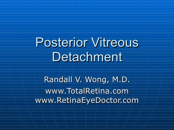 Posterior Vitreous Detachment Common Cause of Floaters Randall V. Wong, M.D. www.TotalRetina.com www.RetinaEyeDoctor.com