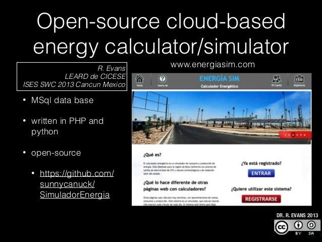 Open-source cloud-based energy calculator/simulator R. Evans LEARD de CICESE ISES SWC 2013 Cancun Mexico •  MSql data base...