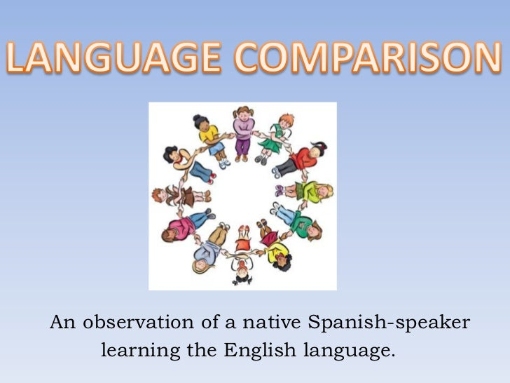 LANGUAGE COMPARISON<br />       An observation of a native Spanish-speaker<br />              learning the English languag...