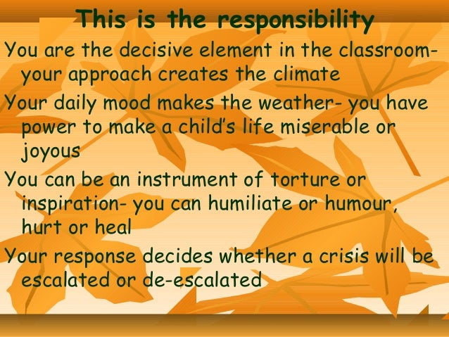 This is the responsibility  You are the decisive element in the classroomyour approach creates the climate Your daily mood...