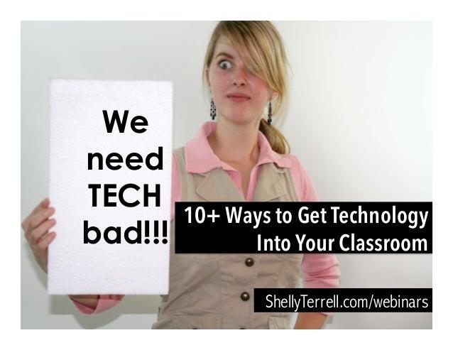 We need TECH bad!!! ShellyTerrell.com/webinars 10+ Ways to Get Technology Into Your Classroom
