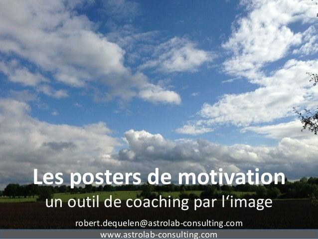 Les posters de motivation un outil de coaching par l'image robert.dequelen@astrolab-consulting.com www.astrolab-consulting...