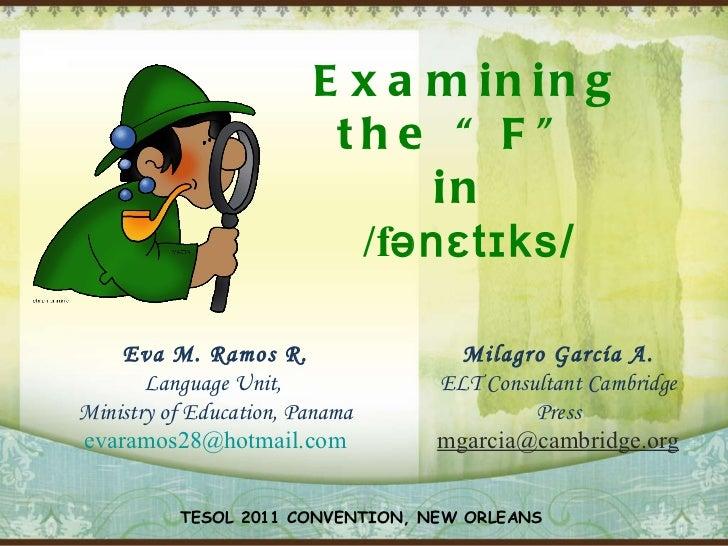 "Examining the ""F""  in   /f ənɛtɪks/ Eva M. Ramos R. Language Unit,  Ministry of Education, Panama [email_address] Milagro ..."