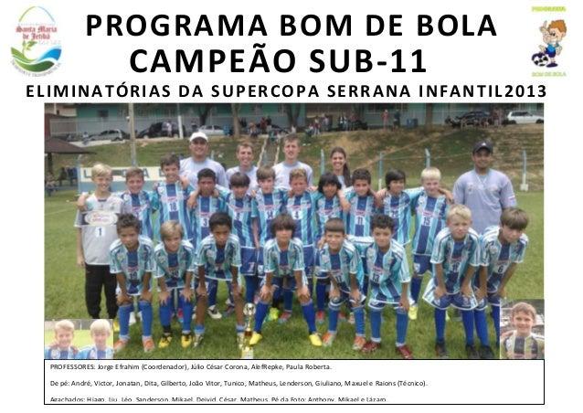 PROGRAMA BOM DE BOLA  CAMPEÃO SUB-11 ELIMINATÓRIAS DA SUPERCOPA SERRANA INFANTIL2013  PROFESSORES: Jorge Efrahim (Coordena...