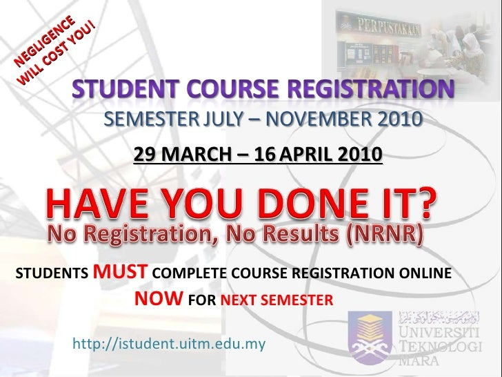 22 MARCH – 16   APRIL 2010 http://istudent.uitm.edu.my STUDENTS  MUST  COMPLETE COURSE REGISTRATION ONLINE  NOW  FOR  NEXT...