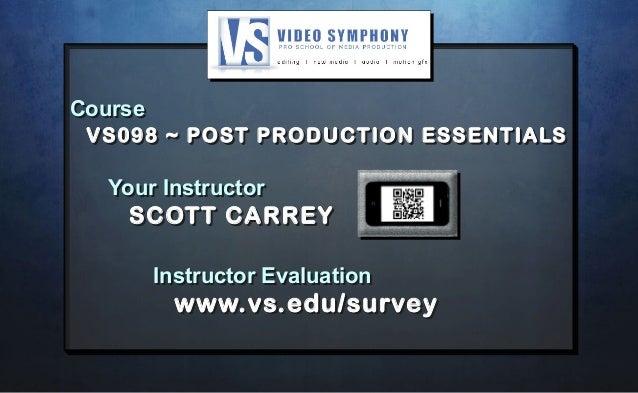Course VS098 ~ POST PRODUCTION ESSENTIALS Your Instructor SCOTT CARREY Instructor Evaluation www.vs.edu/survey Course VS09...