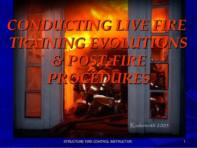 STRUCTURE FIRE CONTROL INSTRUCTORSTRUCTURE FIRE CONTROL INSTRUCTOR 11 CONDUCTING LIVE FIRECONDUCTING LIVE FIRE TRAINING EV...