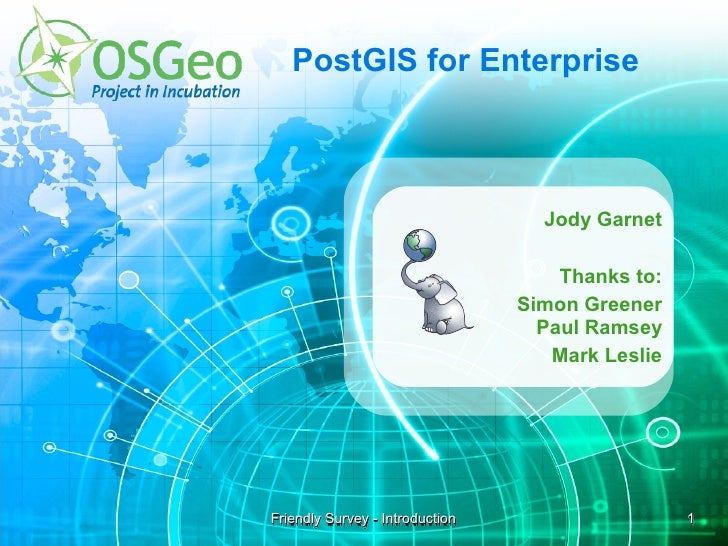 PostGIS for Enterprise                                       Jody Garnet                                       Thanks to: ...