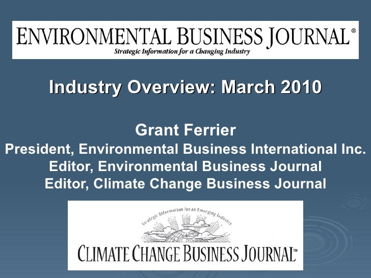 Industry Overview: March 2010 Grant Ferrier President, Environmental Business International Inc. Editor, Environmental Bus...