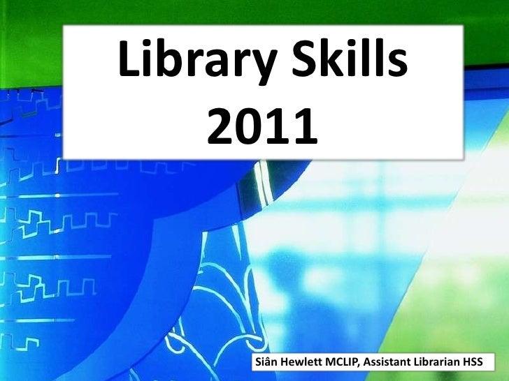 Library Skills 2011<br />Siân Hewlett MCLIP, Assistant Librarian HSS<br />