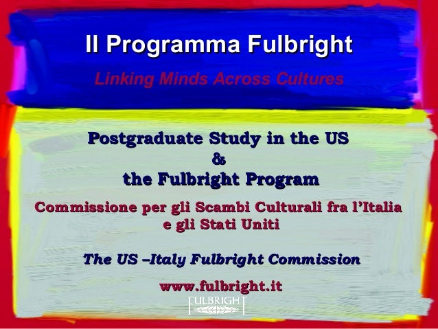 Postgraduate Study in the USPostgraduate Study in the US && the Fulbright Programthe Fulbright Program Commissione per gli...