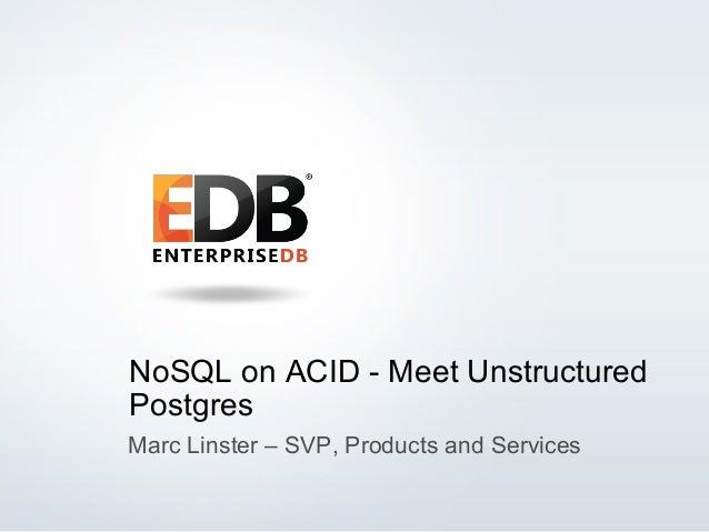 © 2014 EnterpriseDB Corporation. All rights reserved. 1 NoSQL on ACID - Meet Unstructured Postgres Marc Linster – SVP, Pro...