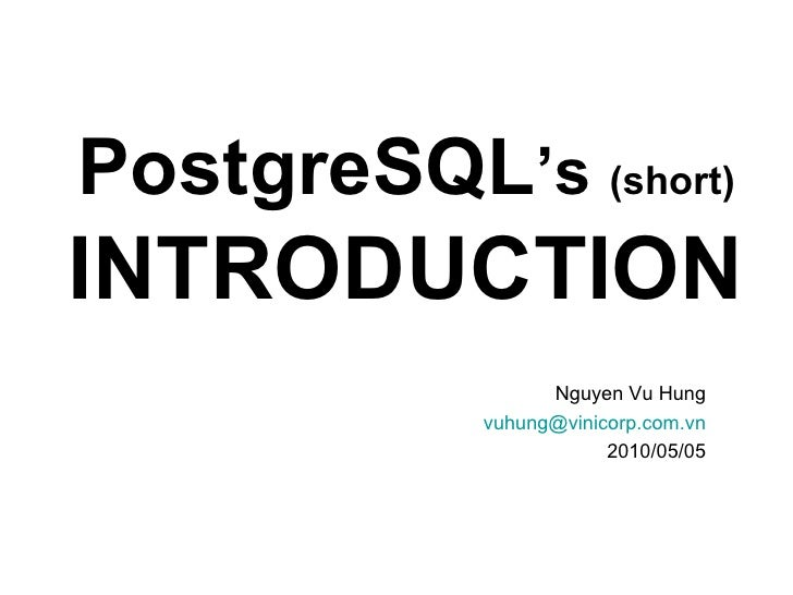 PostgreSQL 's  (short)   INTRODUCTION Nguyen Vu Hung [email_address] 2010/05/05