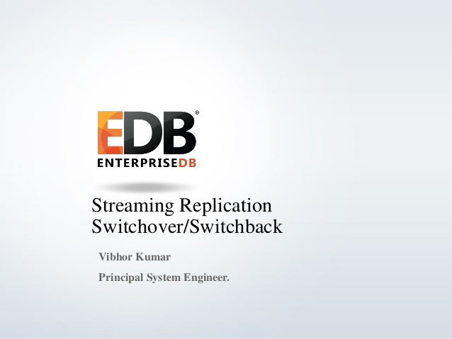 © 2013 EnterpriseDB Corporation - All rights reserved. 1 Streaming Replication Switchover/Switchback Vibhor Kumar Principa...