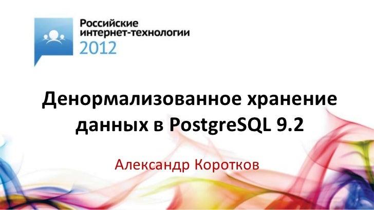 Денормализованное хранение   данных в PostgreSQL 9.2      Александр Коротков