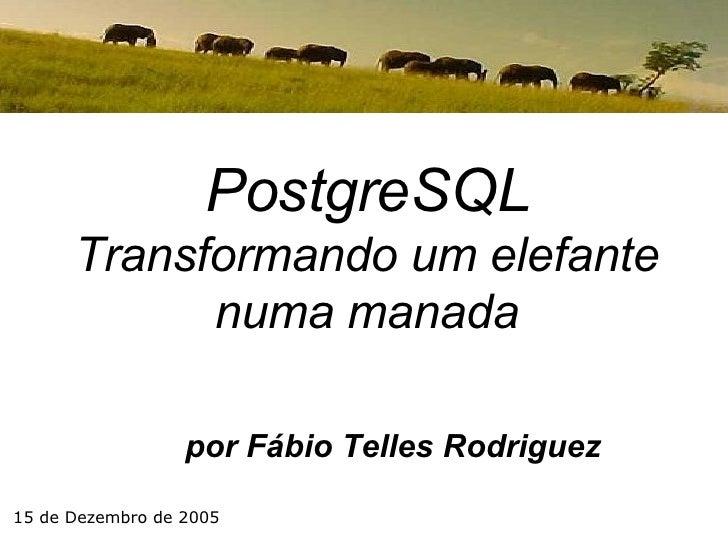por Fábio Telles Rodriguez PostgreSQL Transformando um elefante numa manada 15 de Dezembro de 2005