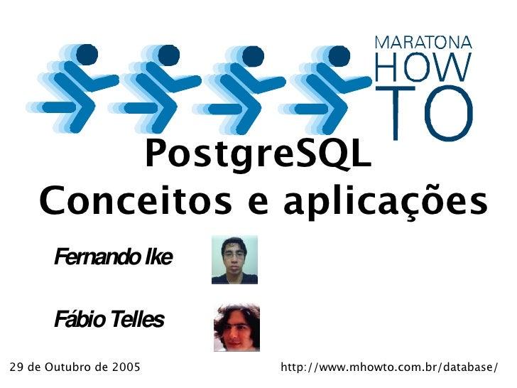 PostgreSQL     Conceitos e aplicações       Fernando Ike        Fábio Telles 29 de Outubro de 2005   http://www.mhowto.com...