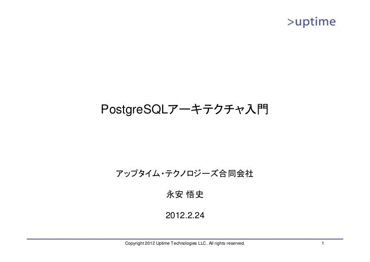 PostgreSQLアーキテクチャ入門 アップタイム・テクノロジーズ合同会社                      永安 悟史                      2012.2.24  Copyright 2012 Uptime Te...