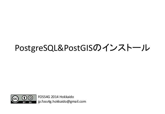PostgreSQL&PostGISのインストール FOSS4G 2014 Hokkaido jp.foss4g.hokkaido@gmail.com