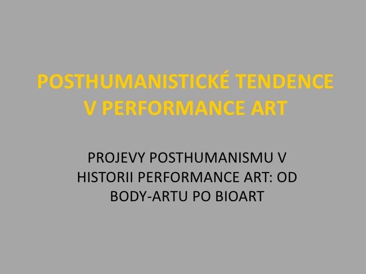POSTHUMANISTICKÉ TENDENCE    V PERFORMANCE ART    PROJEVY POSTHUMANISMU V   HISTORII PERFORMANCE ART: OD       BODY-ARTU P...