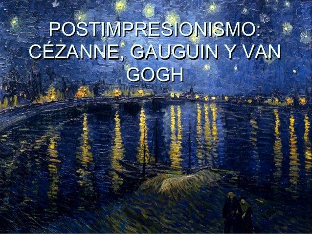 POSTIMPRESIONISMO:POSTIMPRESIONISMO: CÉZANNE, GAUGUIN Y VANCÉZANNE, GAUGUIN Y VAN GOGHGOGH
