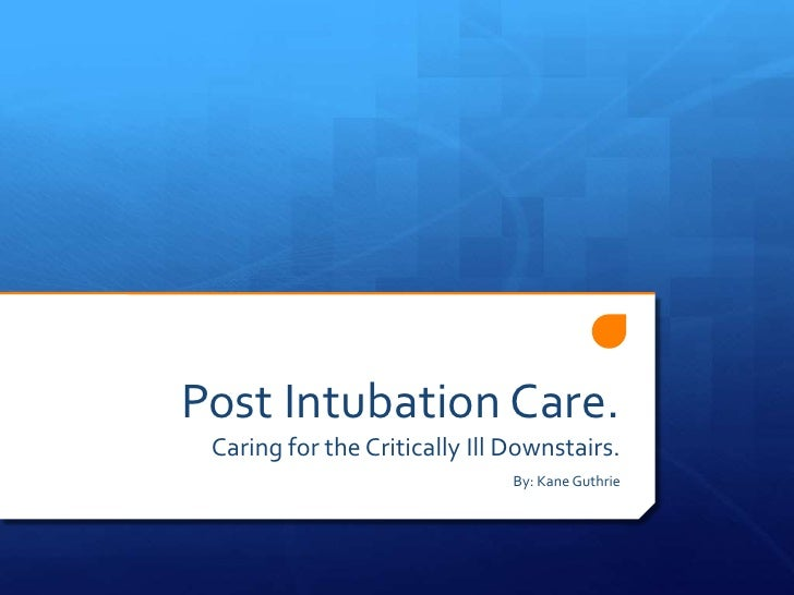 Post Intubation Care. Caring for the Critically Ill Downstairs.                               By: Kane Guthrie