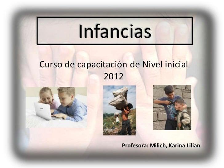 InfanciasCurso de capacitación de Nivel inicial               2012                     Profesora: Milich, Karina Lilian
