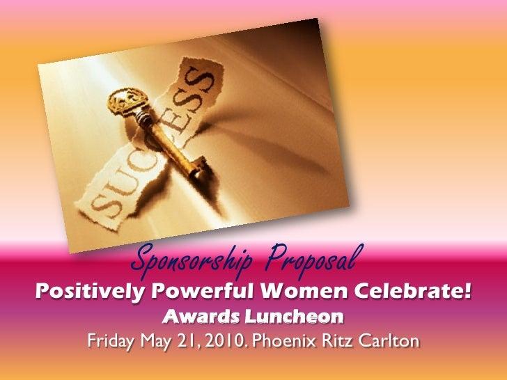 Sponsorship Proposal Positively Powerful Women Celebrate!              Awards Luncheon     Friday May 21, 2010. Phoenix Ri...